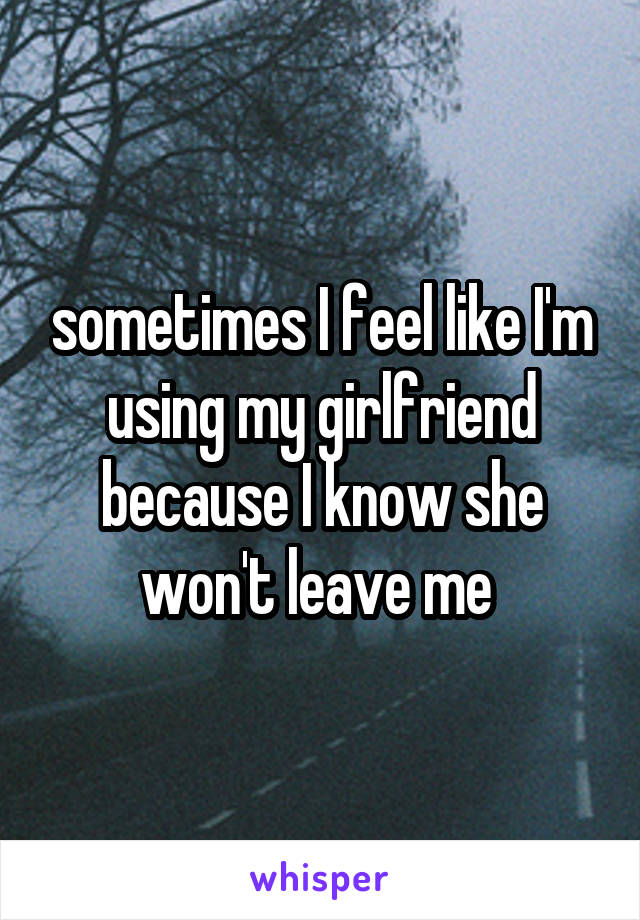 sometimes I feel like I'm using my girlfriend because I know she won't leave me