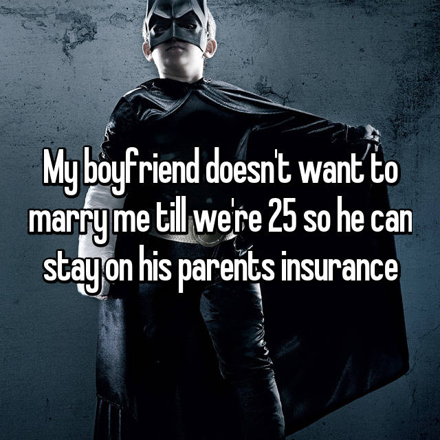 My boyfriend doesn't want to marry me till we're 25 so he can stay on his parents insurance