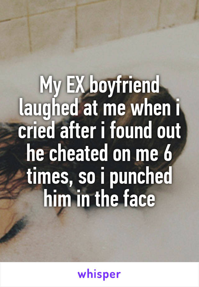 My EX boyfriend laughed at me when i cried after i found out he cheated on me 6 times, so i punched him in the face