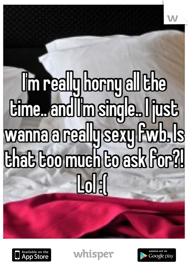 I'm really horny all the time.. and I'm single.. I just wanna a really sexy fwb. Is that too much to ask for?! Lol :(