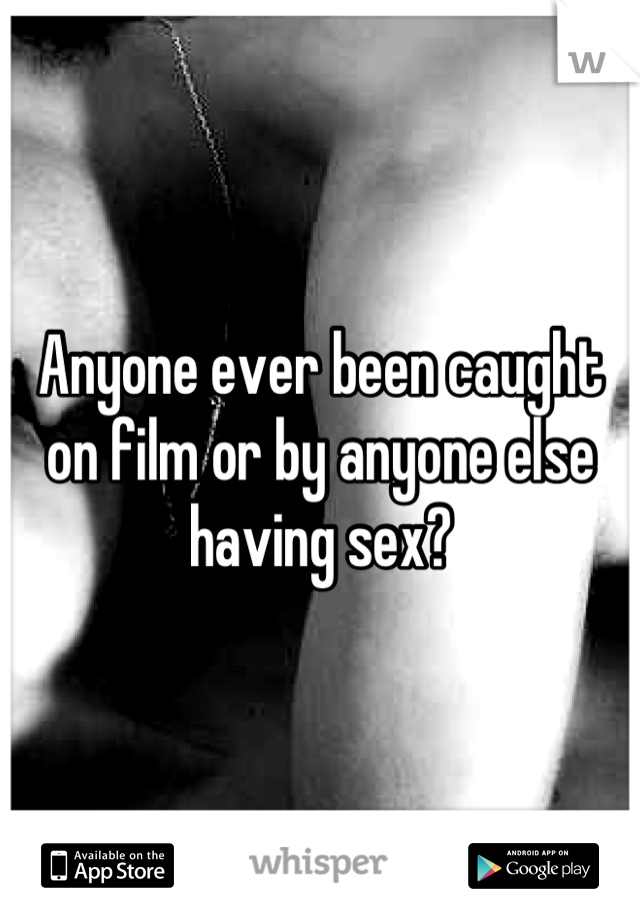 Anyone ever been caught on film or by anyone else having sex?
