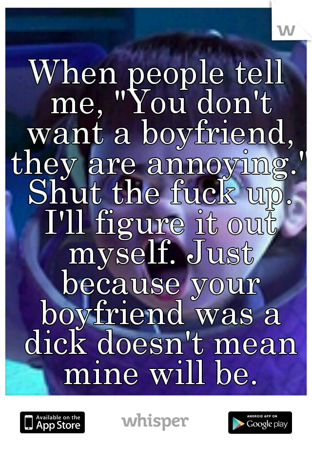 """When people tell me, """"You don't want a boyfriend, they are annoying."""" Shut the fuck up. I'll figure it out myself. Just because your boyfriend was a dick doesn't mean mine will be."""