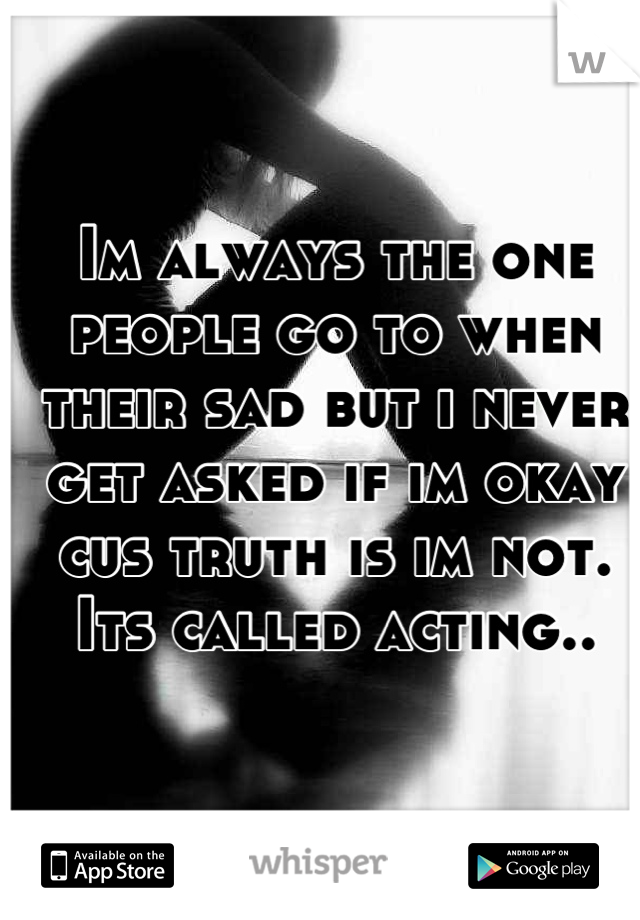 Im always the one people go to when their sad but i never get asked if im okay cus truth is im not. Its called acting..