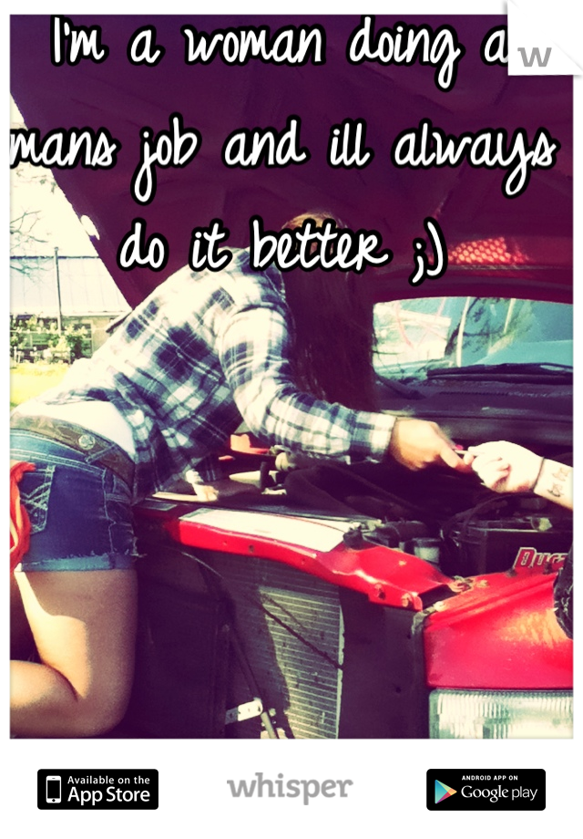 I'm a woman doing a mans job and ill always do it better ;)