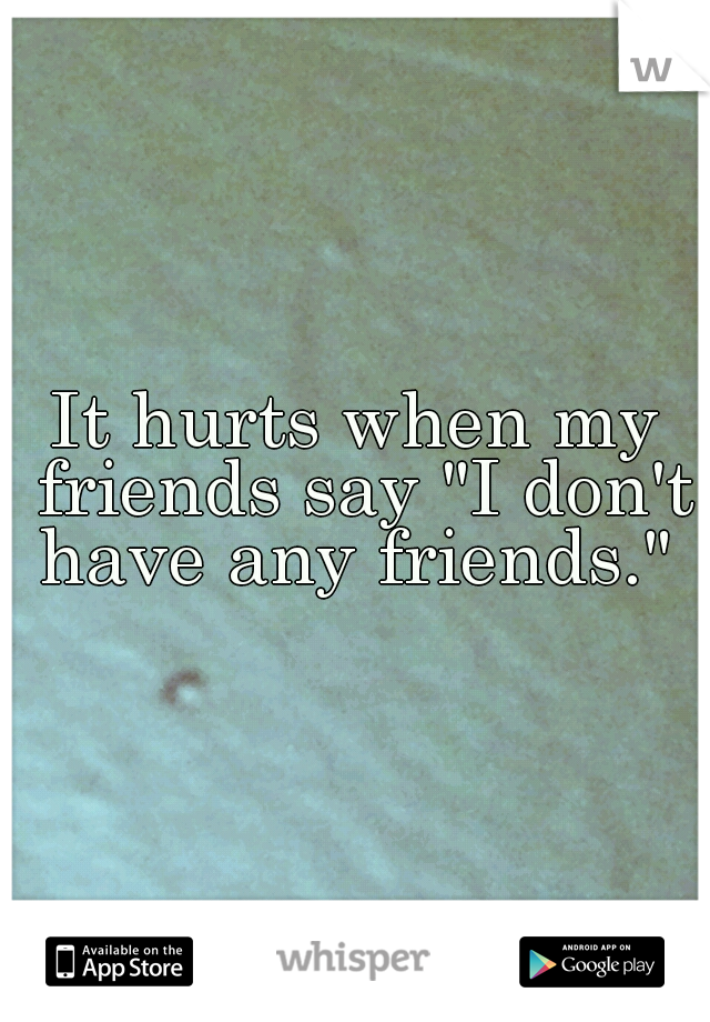 """It hurts when my friends say """"I don't have any friends."""""""
