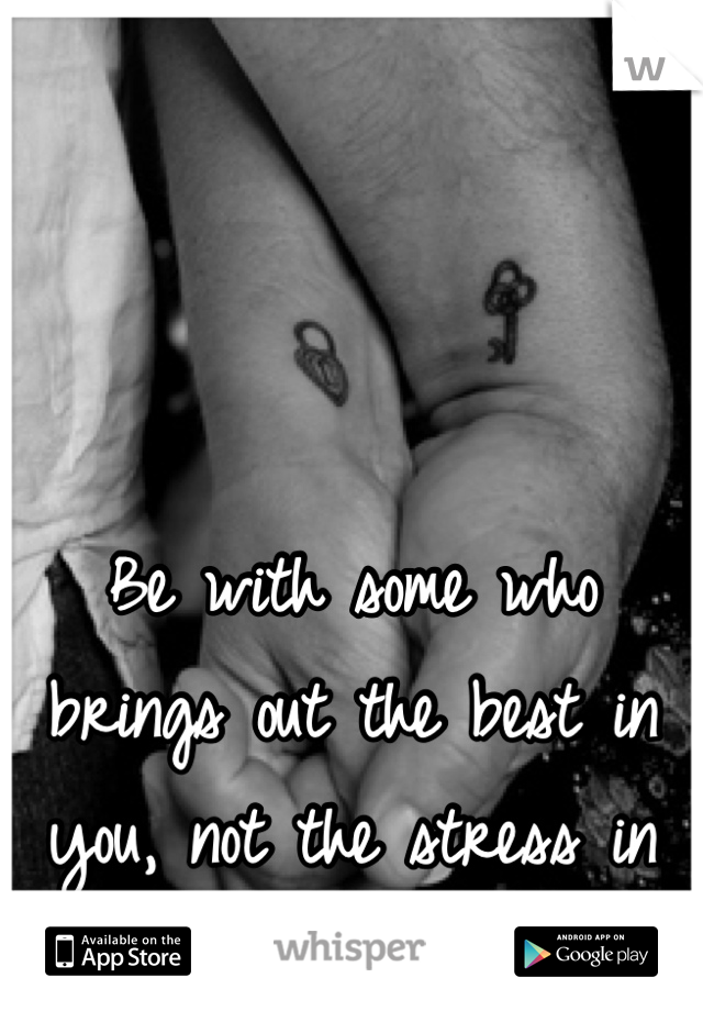 Be with some who brings out the best in you, not the stress in you. Cilla®
