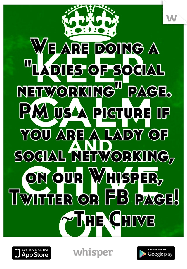 "We are doing a ""ladies of social networking"" page. PM us a picture if you are a lady of social networking, on our Whisper, Twitter or FB page!        ~The Chive"