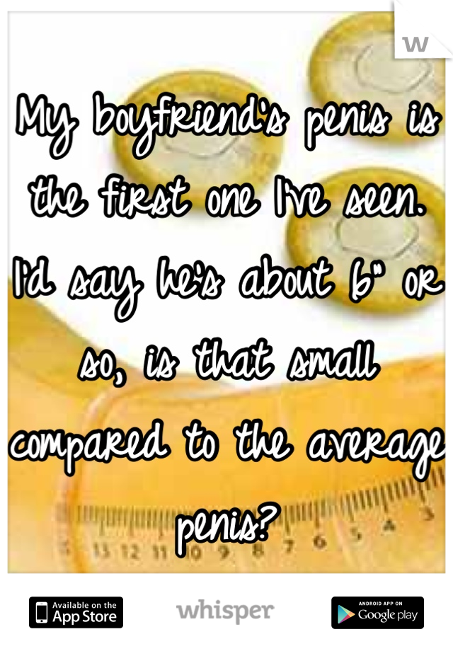 "My boyfriend's penis is the first one I've seen. I'd say he's about 6"" or so, is that small compared to the average penis?"