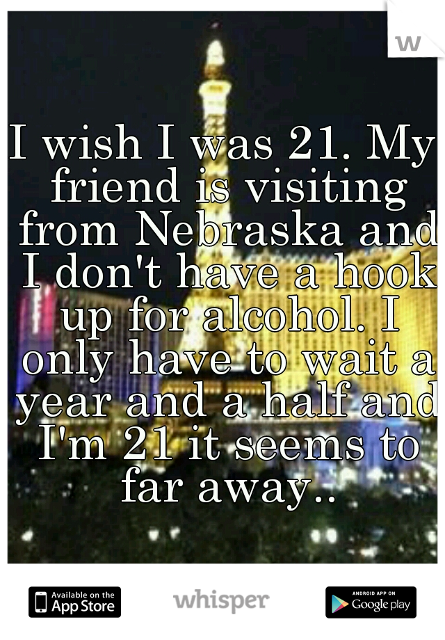 I wish I was 21. My friend is visiting from Nebraska and I don't have a hook up for alcohol. I only have to wait a year and a half and I'm 21 it seems to far away..