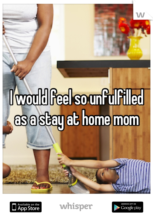 I would feel so unfulfilled as a stay at home mom