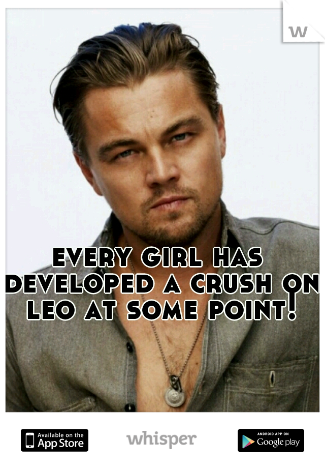 every girl has developed a crush on leo at some point!