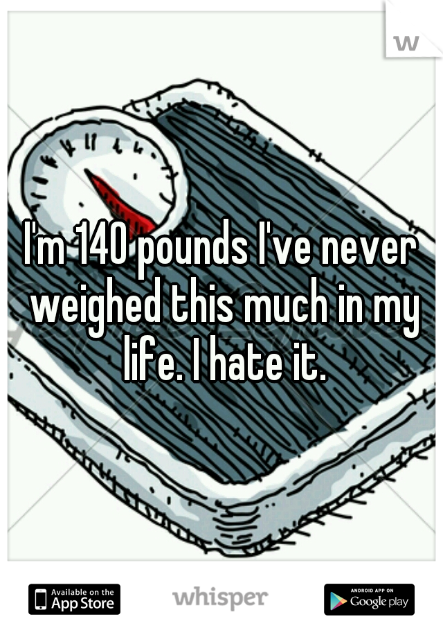 I'm 140 pounds I've never weighed this much in my life. I hate it.