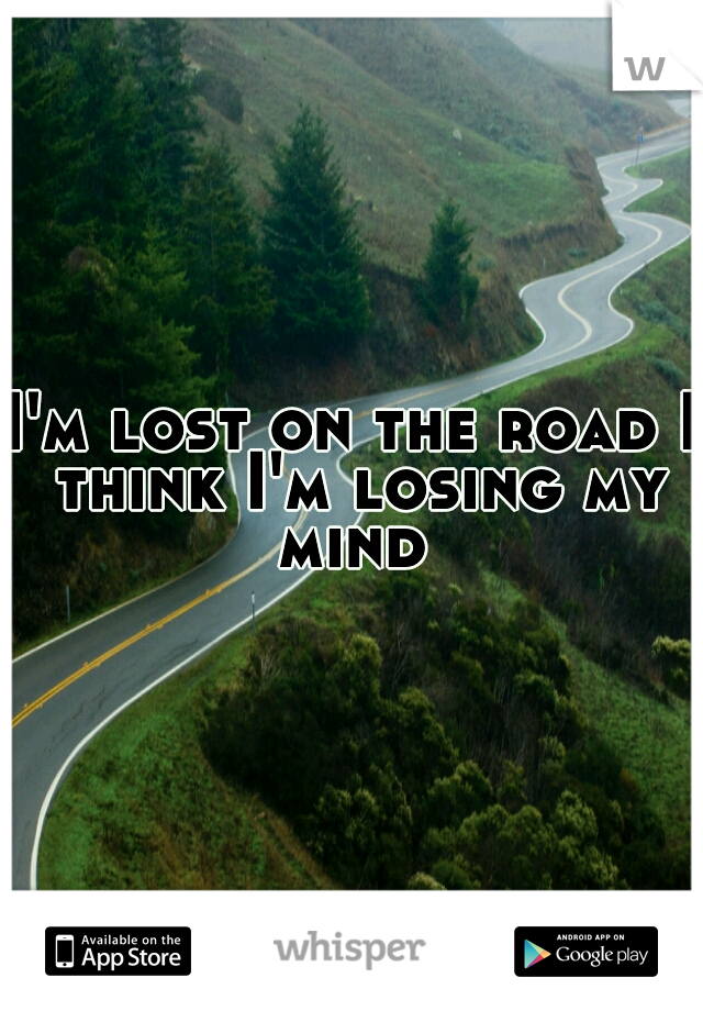 I'm lost on the road I think I'm losing my mind