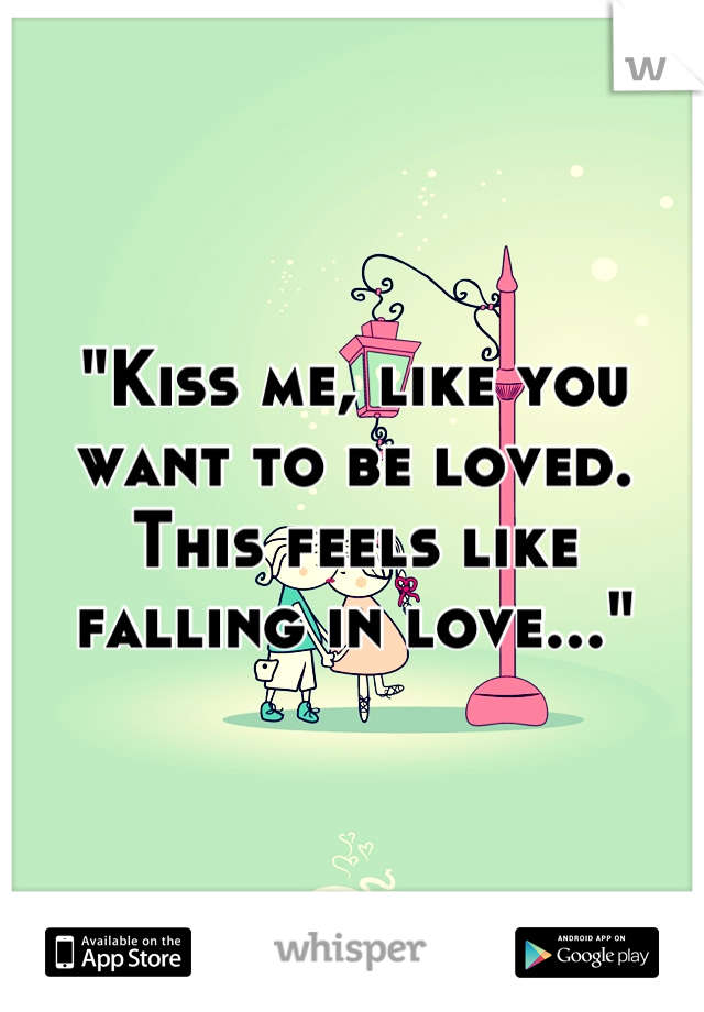 """""""Kiss me, like you want to be loved. This feels like falling in love..."""""""