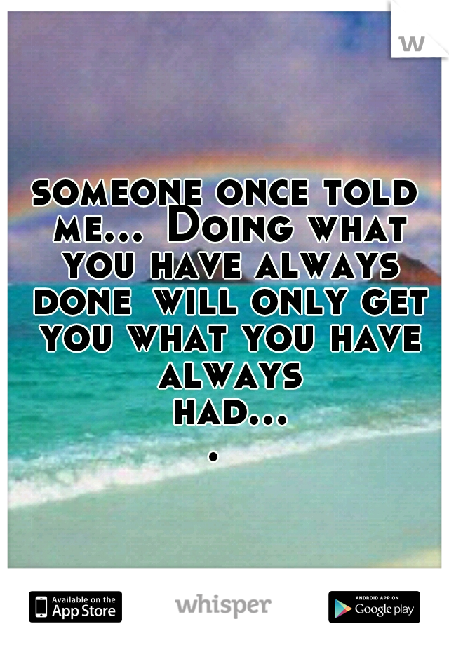 someone once told me... Doing what you have always done will only get you what you have always had....