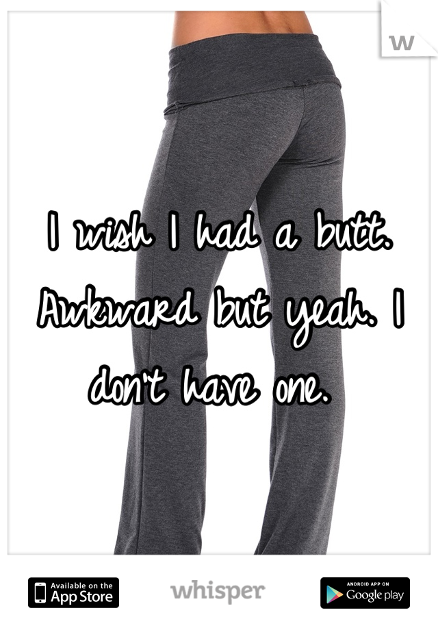 I wish I had a butt. Awkward but yeah. I don't have one.