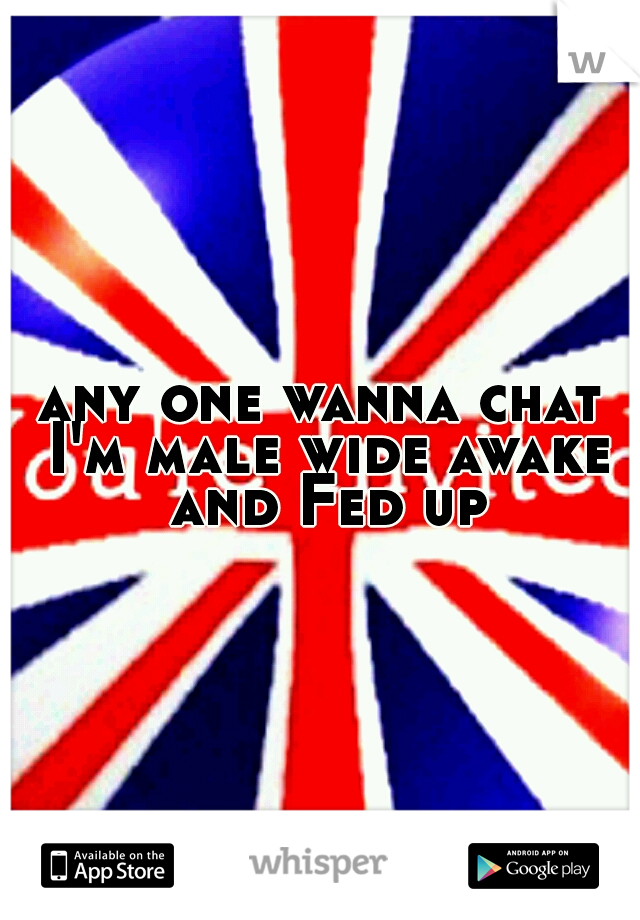any one wanna chat I'm male wide awake and Fed up