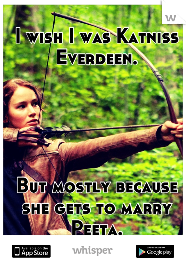 I wish I was Katniss Everdeen.      But mostly because she gets to marry Peeta.
