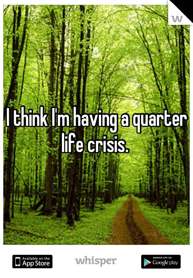 I think I'm having a quarter life crisis.