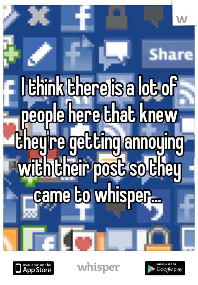 I think there is a lot of people here that knew they're getting annoying with their post so they came to whisper...