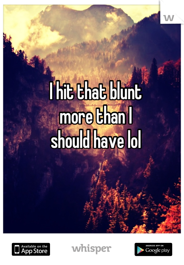 I hit that blunt  more than I  should have lol