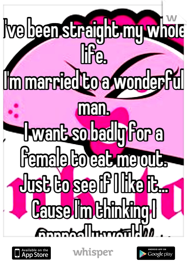 I've been straight my whole life.  I'm married to a wonderful man.  I want so badly for a female to eat me out.  Just to see if I like it... Cause I'm thinking I rrrreally would.