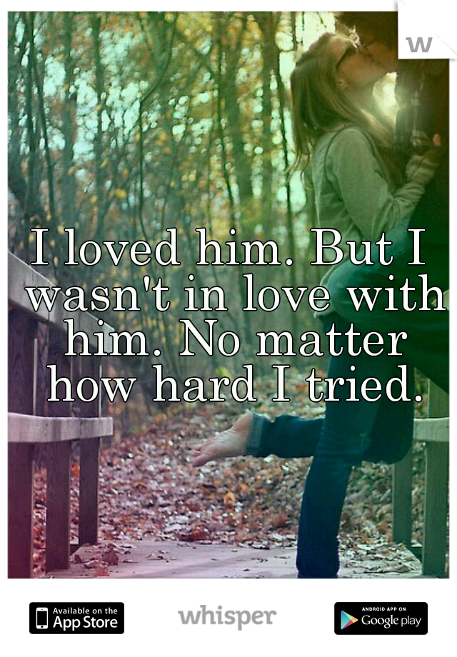 I loved him. But I wasn't in love with him. No matter how hard I tried.
