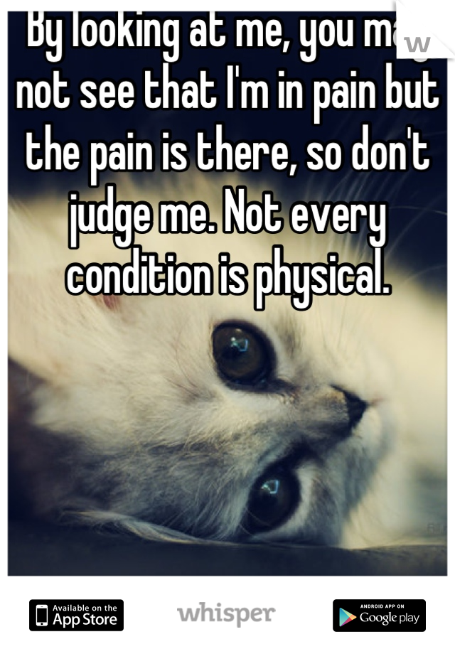 By looking at me, you may not see that I'm in pain but the pain is there, so don't judge me. Not every condition is physical.