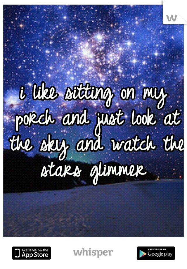 i like sitting on my porch and just look at the sky and watch the stars glimmer