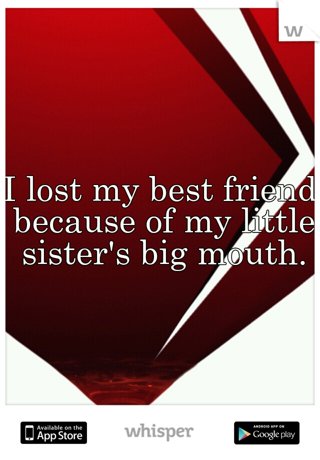I lost my best friend because of my little sister's big mouth.