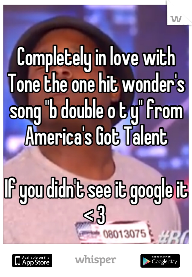 """Completely in love with Tone the one hit wonder's song """"b double o t y"""" from America's Got Talent   If you didn't see it google it < 3"""