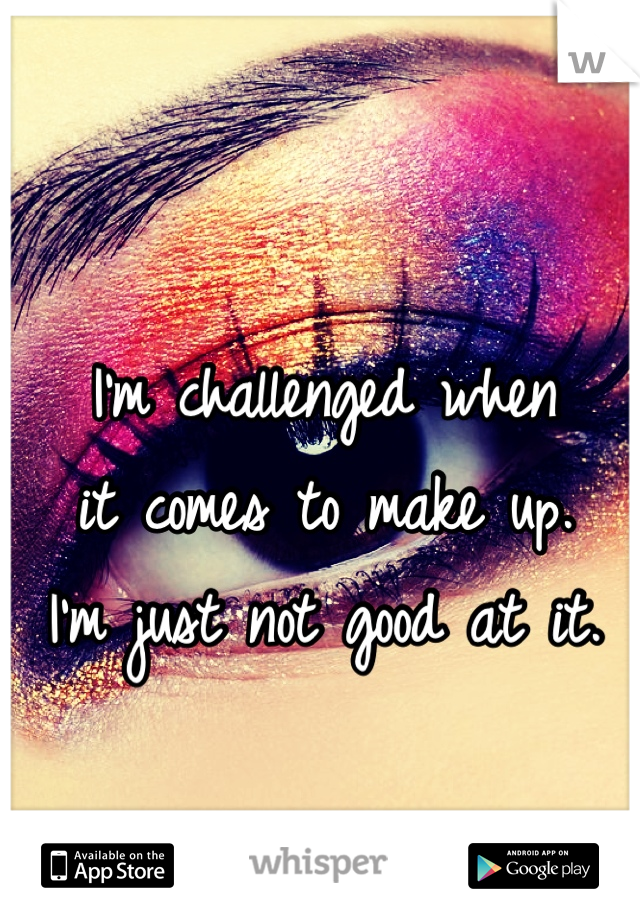 I'm challenged when  it comes to make up.  I'm just not good at it.