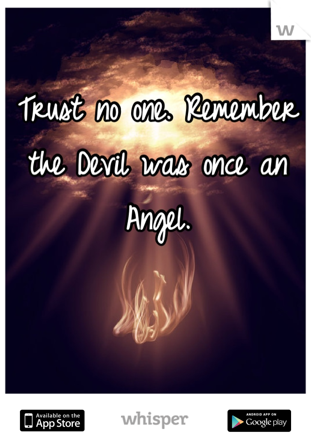 Trust no one. Remember the Devil was once an Angel.