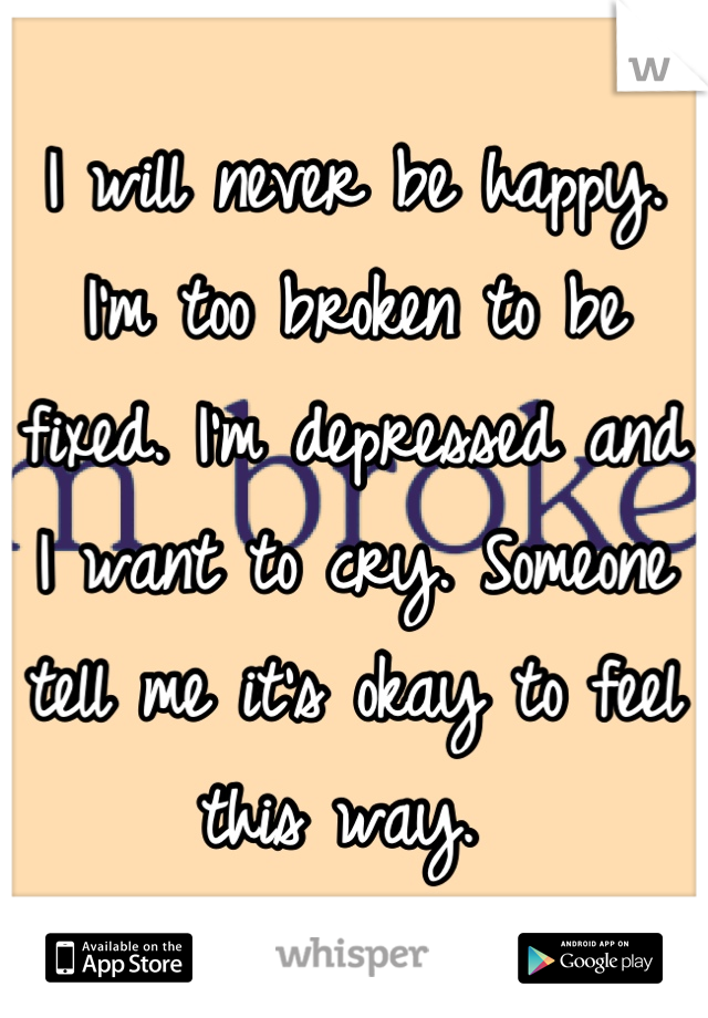 I will never be happy. I'm too broken to be fixed. I'm depressed and I want to cry. Someone tell me it's okay to feel this way.