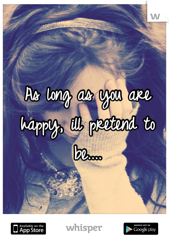 As long as you are happy, ill pretend to be....