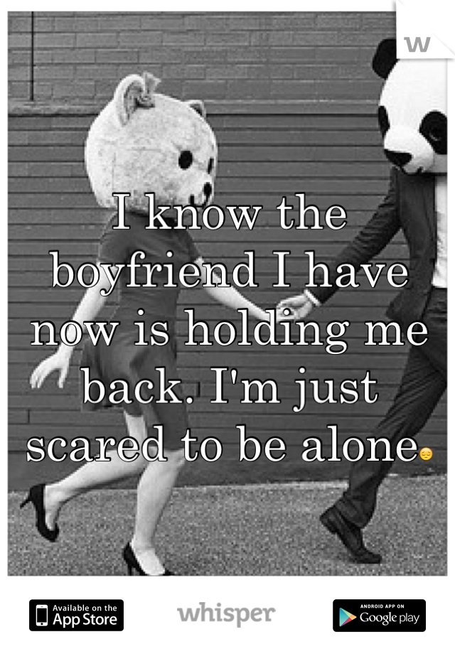 I know the boyfriend I have now is holding me back. I'm just scared to be alone😔