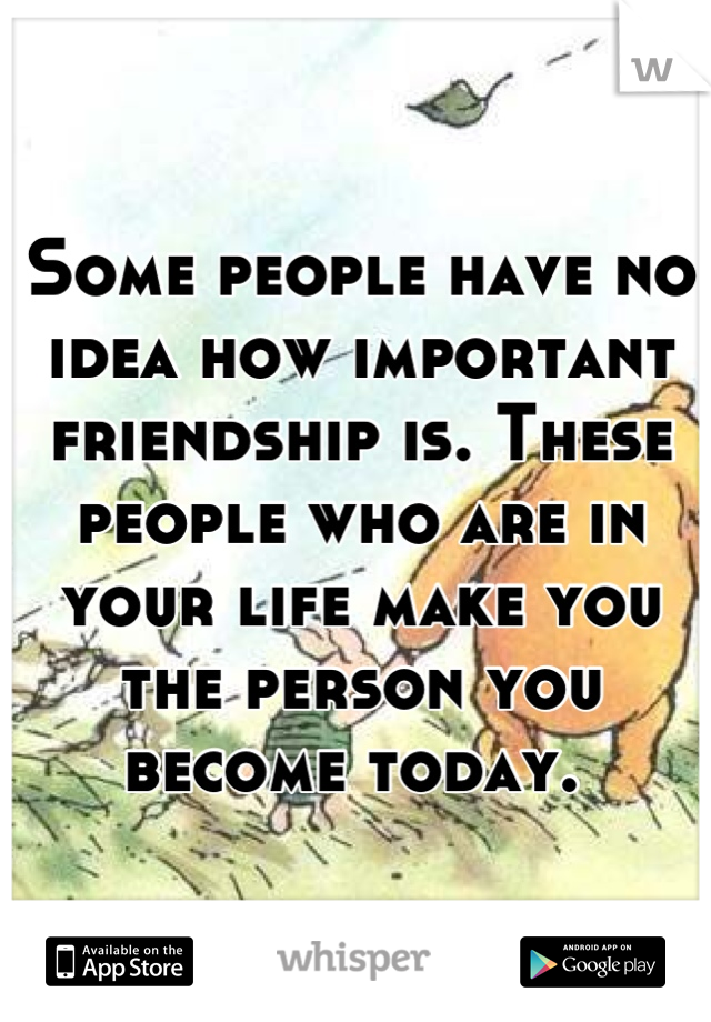 Some people have no idea how important friendship is. These people who are in your life make you the person you become today.