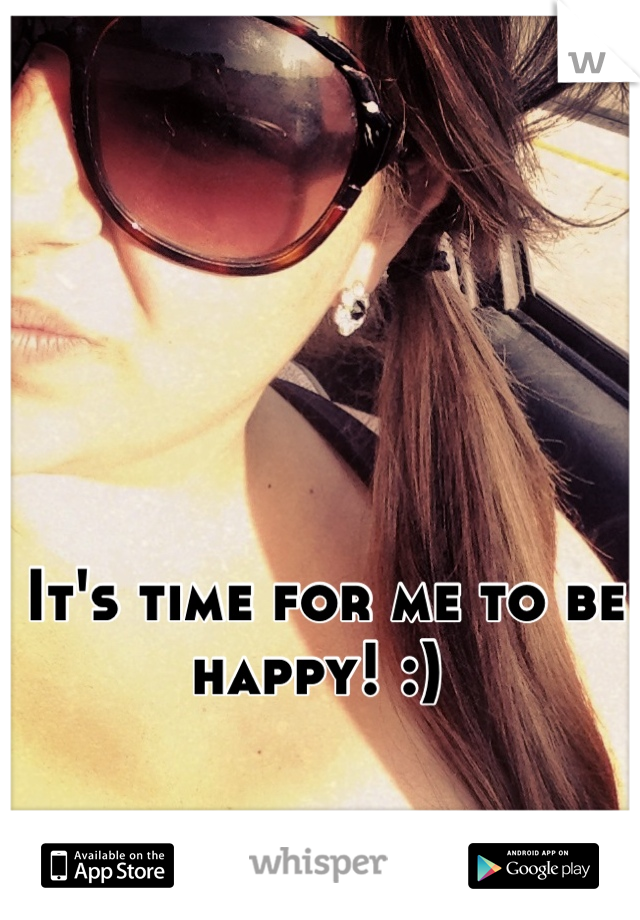 It's time for me to be happy! :)