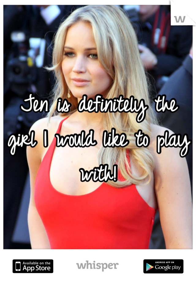 Jen is definitely the girl I would like to play with!