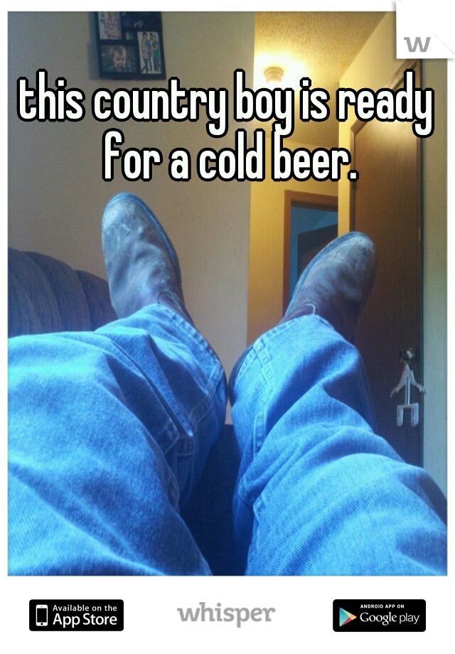 this country boy is ready for a cold beer.