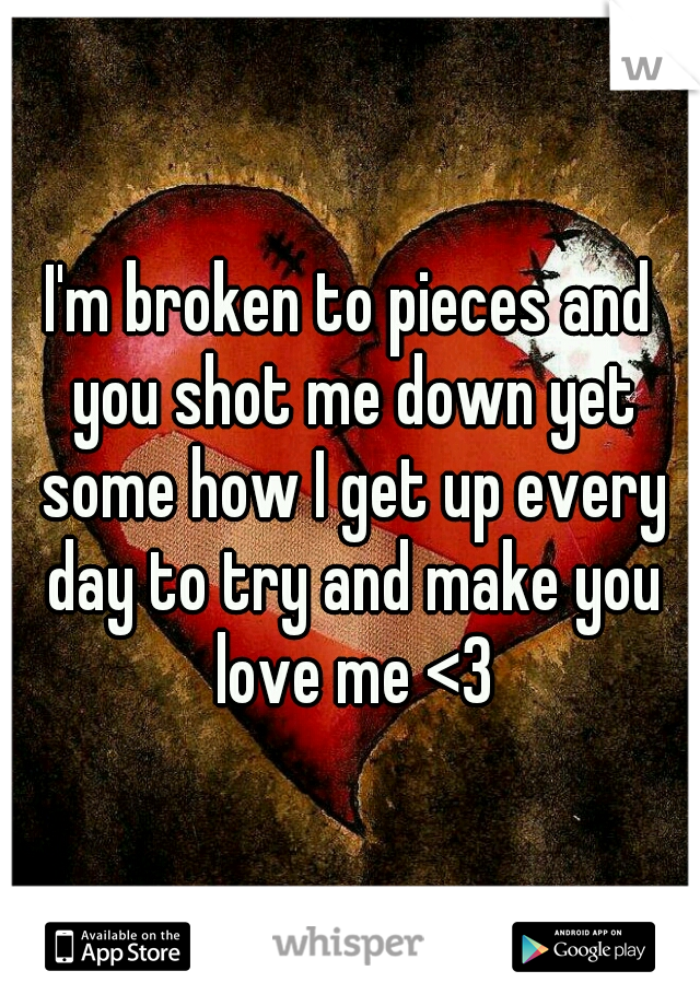 I'm broken to pieces and you shot me down yet some how I get up every day to try and make you love me <3