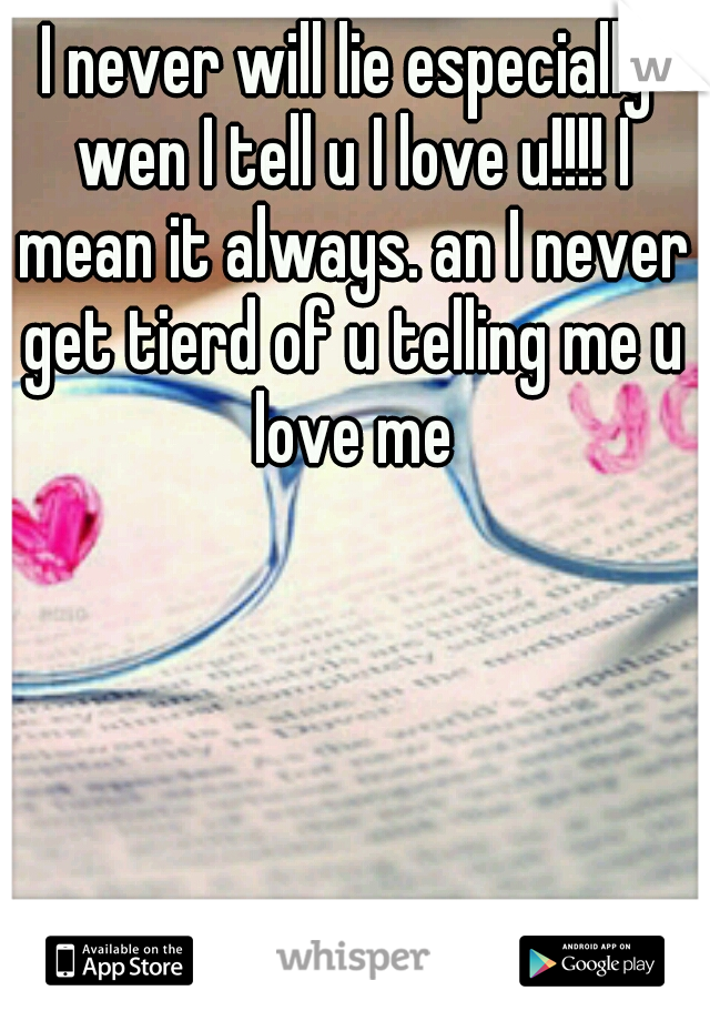 I never will lie especially wen I tell u I love u!!!! I mean it always. an I never get tierd of u telling me u love me