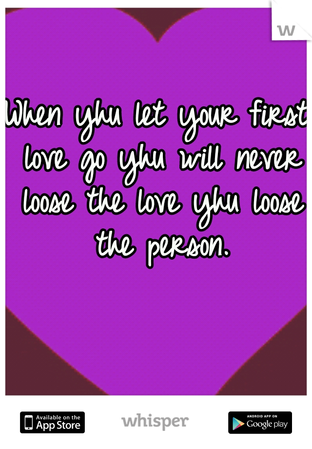 When yhu let your first love go yhu will never loose the love yhu loose the person.