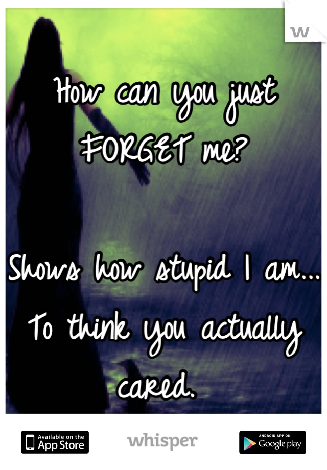 How can you just  FORGET me?   Shows how stupid I am... To think you actually cared.
