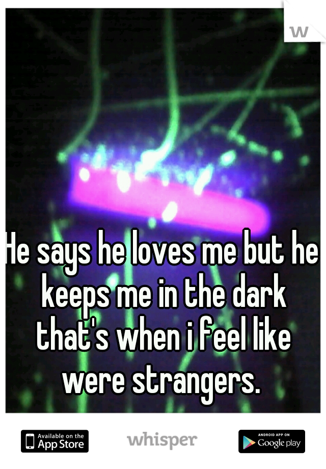 He says he loves me but he keeps me in the dark that's when i feel like were strangers.