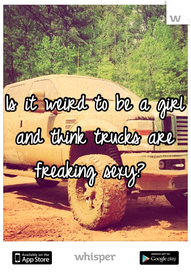 Is it weird to be a girl and think trucks are freaking sexy?