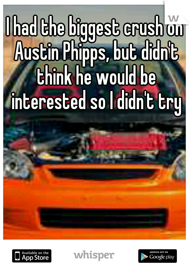 I had the biggest crush on Austin Phipps, but didn't think he would be interested so I didn't try