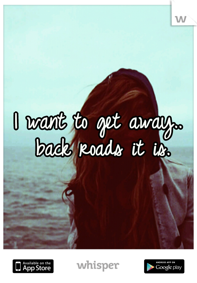 I want to get away.. back roads it is.