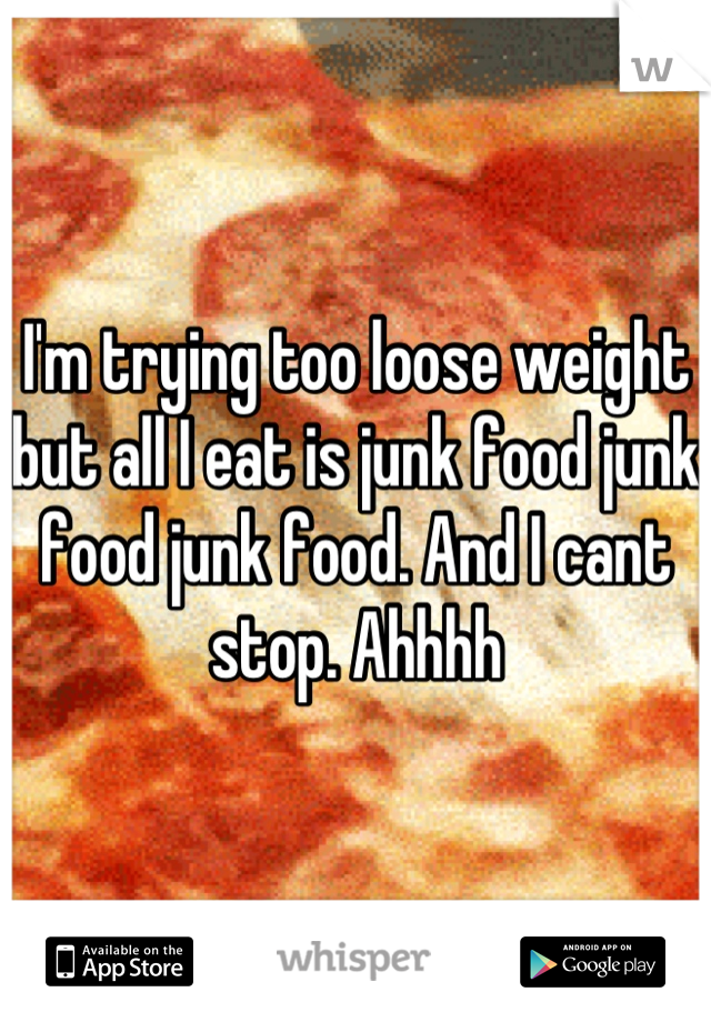 I'm trying too loose weight but all I eat is junk food junk food junk food. And I cant stop. Ahhhh
