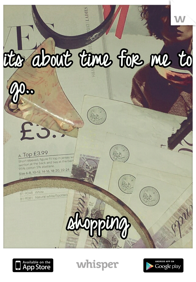 its about time for me to go..                                                                                                 shopping